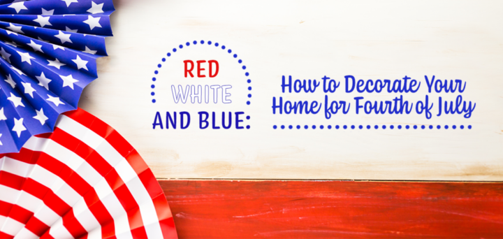 Red, White, and Blue: How to Decorate Your Home for Fourth of July