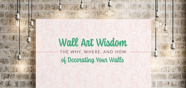 Wall Art Wisdom: The Why, Where, and How of Decorating Your Walls