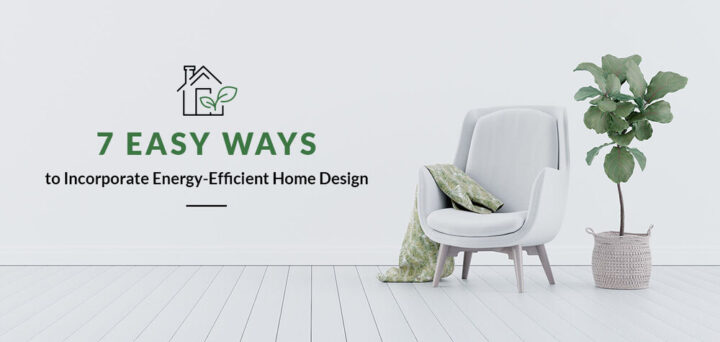 7 Easy Ways to Incorporate Energy-Efficient Home Design