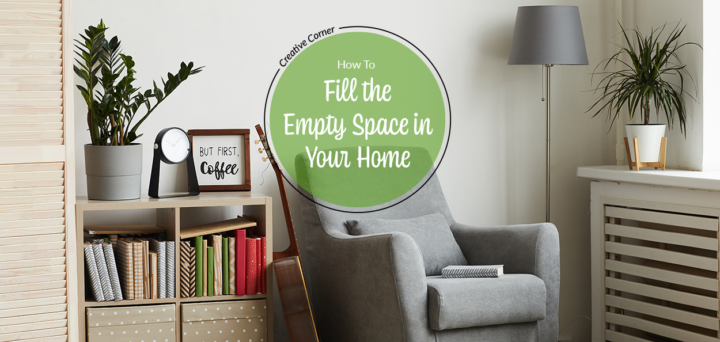 Creative Corner: How to Fill the Empty Spaces in Your Home