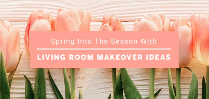 Spring into the Season With These Living Room Makeover Ideas