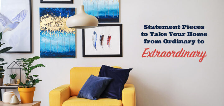 Statement Pieces to Take Your Home from Ordinary to Extraordinary